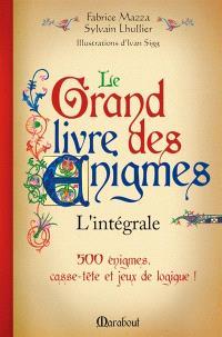Le grand livre des énigmes : l'intégrale : 500 énigmes, casse-tête et jeux de logique !