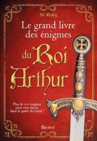 Le grand livre des énigmes du roi Arthur : plus de cent énigmes pour vous lancer dans la quête du Graal !