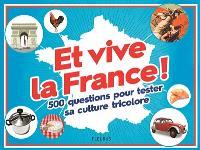 Et vive la France ! : 500 questions pour tester sa culture tricolore