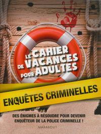 Le cahier de vacances pour adultes : enquêtes criminelles : des énigmes à résoudre pour devenir enquêteur de la police criminelle !
