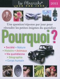 Pourquoi ? : une question-réponse par jour pour résoudre les petites énigmes du quotidien, 2011 : société, nature, histoire, animaux, vie quotidienne, géographie, corps humain