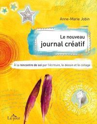 Le nouveau journal créatif  : à la rencontre de soi par l'écriture, le dessin et le collage