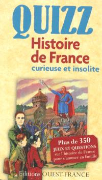 Quizz, histoire de France curieuse et insolite : plus de 350 jeux et questions sur l'histoire de France pour s'amuser en famille
