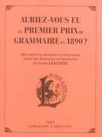 Auriez-vous eu le premier prix de grammaire en 1890 ? : 150 questions épineuses et tortueuses issues des Exercices de grammaire de Pierre Larousse