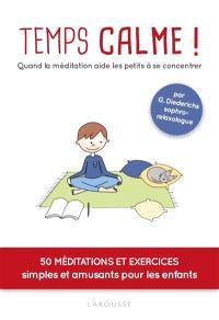Temps calme ! : quand la méditation aide les petits à se concentrer : 50 méditations et exercices simples et amusants pour les enfants