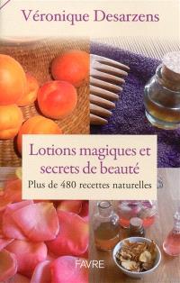 Lotions magiques et secrets de beauté : plus de 480 recettes naturelles