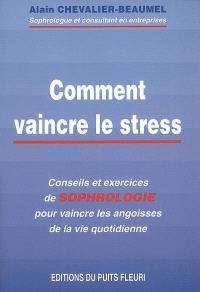 Comment vaincre le stress : conseils et exercices de sophrologie pour vaincre les angoisses de la vie quotidienne