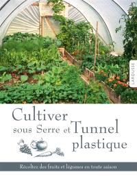 Cultiver sous serre et tunnel plastique : récoltez des fruits et légumes en toute saison