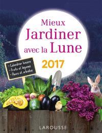 Mieux jardiner avec la Lune 2017 : calendrier lunaire, fruits et légumes, plantes et arbustes