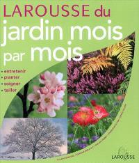 Larousse du jardin mois par mois : entretenir, planter, soigner, tailler