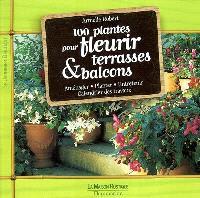 100 plantes pour fleurir terrasses & balcons : aménager, planter, entretenir, calendrier des travaux