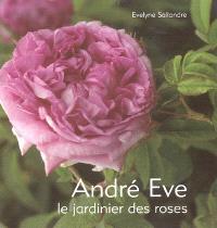 André Eve, le jardinier des roses : de la création des roses nouvelles à la passion des roses anciennes