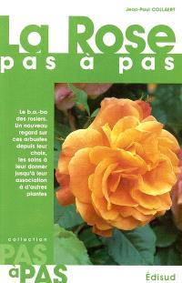 La rose pas à pas : le b a-ba des rosiers, un nouveau regard sur ces arbustes depuis leur choix, les soins à leur donner jusqu'à leur association à d'autres plantes