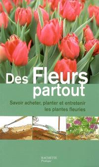 Des fleurs partout : savoir acheter, planter et entretenir les plantes fleuries