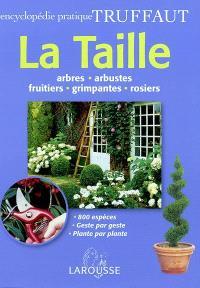La taille : arbres, arbustes, fruitiers, grimpantes, rosiers : 800 espèces, geste par geste, plante par plante