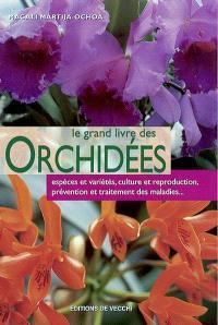 Le grand livre des orchidées : espèces et variétés, culture et reproduction, prévention et traitement des maladies...