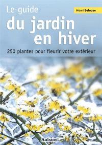 Le guide du jardin en hiver : 250 plantes pour fleurir votre extérieur