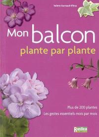Mon balcon : plante par plante : plus de 200 plantes, les gestes essentiels mois par mois