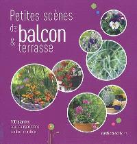 Petites scènes de balcon & terrasse : 100 plantes pour compositions faciles à réaliser