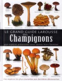 Le grand guide Larousse des champignons : 450 espèces présentées sous toutes leurs facettes