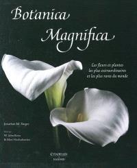 Botanica magnifica : les fleurs et plantes les plus extraordinaires et les plus rares du monde