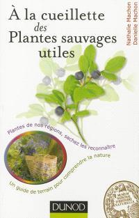 A la cueillette des plantes sauvages utiles : plantes de nos régions, sachez les reconnaître : un guide de terrain pour comprendre la nature