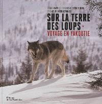 Sur la terre des loups : voyage en Yakoutie