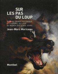 Sur les pas du loup : tour de France historique et culturel du loup du Moyen Age à nos jours