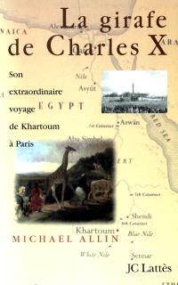 La girafe de Charles X : son extraordinaire voyage de Karthoum à Paris