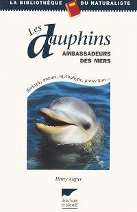 Les dauphins, ambassadeurs des mers : biologie, moeurs, mythologie, protection...