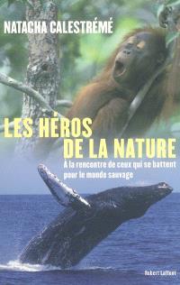 Les héros de la nature : à la rencontre de ceux qui se battent pour le monde sauvage