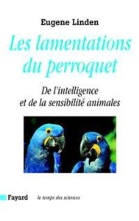 Les lamentations du perroquet : de l'intelligence et de la sensibilité animales