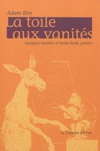 La toile aux vanités : quelques histoires d'Andor Berki, peintre
