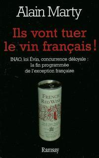 Ils vont tuer le vin français ! : INAO, loi Evin, concurrence déloyale : la mort programmée de l'exception française