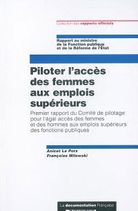 Piloter l'accès des femmes aux emplois supérieurs : premier rapport du Comité de pilotage pour l'égal accès des femmes et des hommes aux emplois supérieurs des fonctions publiques : rapport au ministre de la Fonction publique et de la Réforme de l'Etat