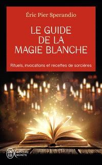 Le guide de la magie blanche : rituels, invocations et recettes de sorcières
