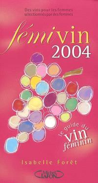 Fémivin : le guide du vin au féminin 2004 : des vins pour les femmes sélectionnés par des femmes