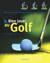 Bien jouer au golf : 100 exercices illustrés pour améliorer votre technique