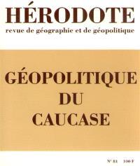 Hérodote. n° 81, Géopolitique du Caucase