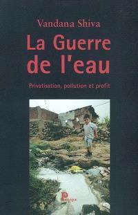 La guerre de l'eau : privatisation, pollution et profit