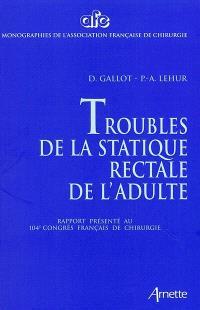 Troubles de la statique rectale de l'adulte : rapport présenté au 104e congrès français de chirurgie, Paris, 3-5 octobre 2002