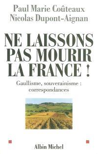 Ne laissons pas mourir la France ! : gaullisme, souverainisme : correspondances