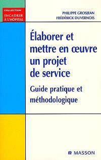 Elaborer et mettre en oeuvre un projet de service : guide pratique et méthodologique