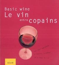 Le vin entre copains, basic wine : tout pour apprendre à choisir, à goûter et à aimer le vin