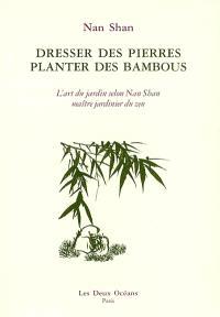 Dresser des pierres, planter des bambous : l'art du jardin selon Nan Shan, maître jardinier du zen