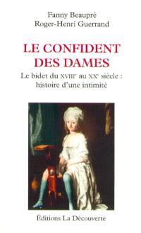Le confident des dames : le bidet du XVIIIe au XXe siècle : histoire d'une intimité