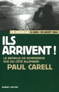 Ils arrivent ! : 6 juin-25 août 1944 : la bataille de Normandie vue du côté allemand