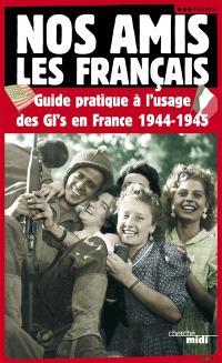 Nos amis les Français : guide pratique à l'usage des GI's en France, 1944-1945