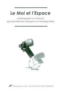 Le moi et l'espace : autobiographie et autofiction dans les littératures d'Espagne et d'Amérique latine : actes du colloque international des 26, 27 et 28 septembre 2002