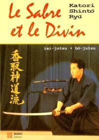 Le sabre et le divin : héritage spirituel de la Katori Shinto Ryu : iai-justsu, bo-justu